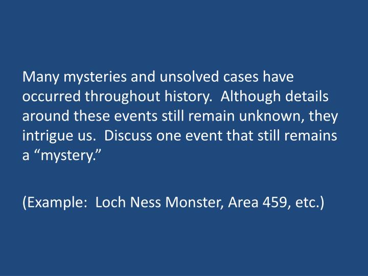 "Many mysteries and unsolved cases have occurred throughout history.  Although details around these events still remain unknown, they intrigue us.  Discuss one event that still remains a ""mystery."""