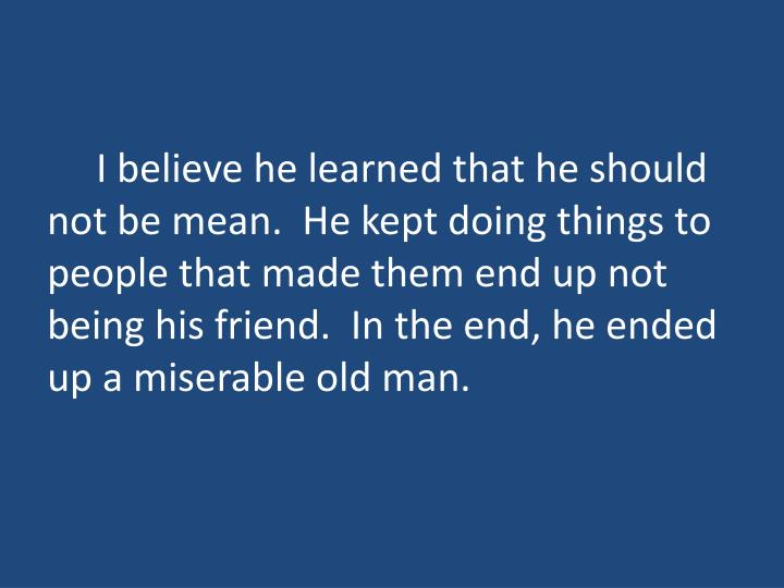 I believe he learned that he should not be mean.  He kept doing things to people that made them end up not being his friend.  In the end, he ended up a miserable old man.