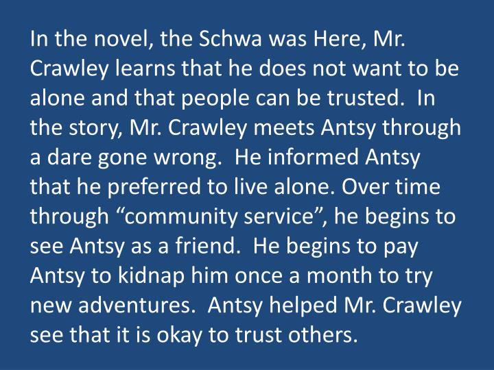 "In the novel, the Schwa was Here, Mr. Crawley learns that he does not want to be alone and that people can be trusted.  In the story, Mr. Crawley meets Antsy through a dare gone wrong.  He informed Antsy that he preferred to live alone. Over time through ""community service"", he begins to see Antsy as a friend.  He begins to pay Antsy to kidnap him once a month to try new adventures.  Antsy helped Mr. Crawley see that it is okay to trust others."