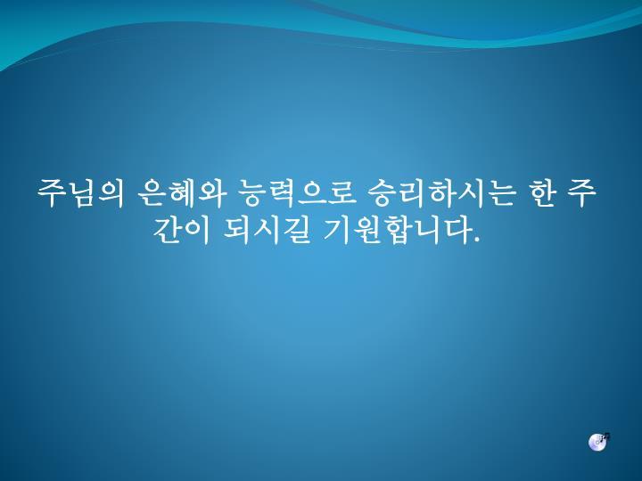 주님의 은혜와 능력으로 승리하시는 한 주간이 되시길 기원합니다