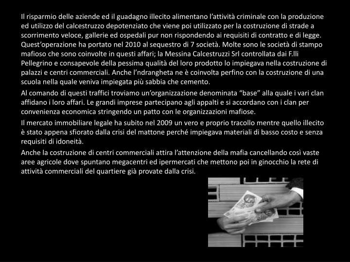Il risparmio delle aziende ed il guadagno illecito alimentano l'attività criminale con la produzione ed utilizzo del calcestruzzo depotenziato che viene poi utilizzato per la costruzione di strade a scorrimento veloce, gallerie ed ospedali pur non rispondendo ai requisiti di contratto e di legge. Quest'operazione ha portato nel 2010 al sequestro di 7 società. Molte sono le società di stampo mafioso che sono coinvolte in questi affari; la Messina Calcestruzzi Srl controllata dai F.lli Pellegrino e consapevole della pessima qualità del loro prodotto lo impiegava nella costruzione di palazzi e centri commerciali. Anche l'ndrangheta ne è coinvolta perfino con la costruzione di una scuola nella quale veniva impiegata più sabbia che cemento.
