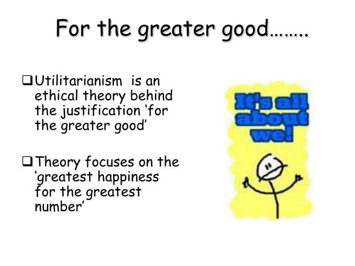the greatest happiness utilitarianism essay Free essay: everything is based on the end result, if the duration causes pain but it means it will end in pleasure, the utility principle is applied an example of ' the principle of utility' using the 'greatest happiness for the greatest number' theory would be the assignation of hitler, yes a person's life would.