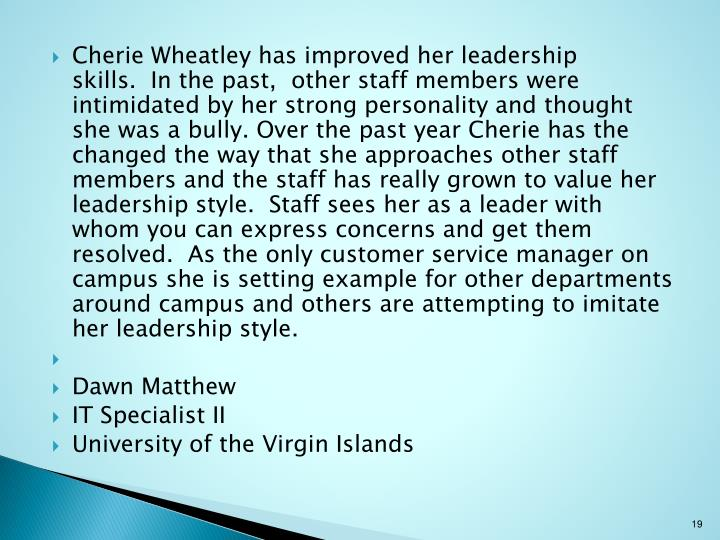 Cherie Wheatley has improved her leadership skills.  In the past,  other staff members were intimidated by her strong personality and thought she was a bully. Over the past year Cherie has the changed the way that she approaches other staff members and the staff has really grown to value her leadership style.  Staff sees her as a leader with whom you can express concerns and get them resolved.  As the only customer service manager on campus she is setting example for other departments around campus and others are attempting to imitate her leadership style.