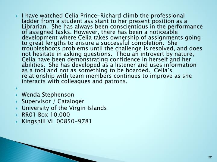 I have watched Celia Prince-Richard climb the professional ladder from a student assistant to her present position as a Librarian. She has always been conscientious in the performance of assigned tasks. However, there has been a noticeable development where Celia takes ownership of assignments going to great lengths to ensure a successful completion. She troubleshoots problems until the challenge is resolved, and does not hesitate in asking questions. Thou an introvert by nature, Celia have been demonstrating confidence in herself and her abilities. She has developed as a listener and uses information as a tool and not as something to be hoarded. Celia's relationship with team members continues to improve as she interacts with colleagues and patrons.