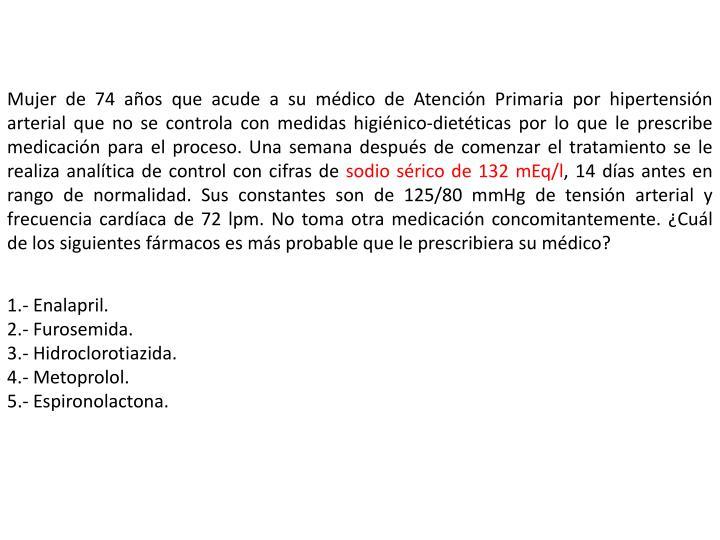 Mujer de 74 años que acude a su médico de Atención Primaria por hipertensión arterial que no se controla con medidas higiénico-dietéticas por lo que le prescribe medicación para el proceso. Una semana después de comenzar el tratamiento se le realiza analítica de control con cifras de