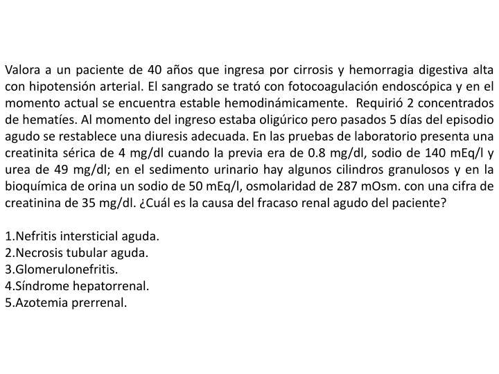 Valora a un paciente de 40 años que ingresa por cirrosis y hemorragia digestiva alta con hipotensión arterial. El sangrado se trató con fotocoagulación endoscópica y en el momento actual se encuentra estable hemodinámicamente.  Requirió 2 concentrados de hematíes. Al momento del ingreso estaba oligúrico pero pasados 5 días del episodio agudo se restablece una diuresis adecuada. En las pruebas de laboratorio presenta una creatinita sérica de 4 mg/dl cuando la previa era de 0.8 mg/dl, sodio de 140 mEq/l y urea de 49 mg/dl; en el sedimento urinario hay algunos cilindros granulosos y en la bioquímica de orina un sodio de 50 mEq/l, osmolaridad de 287 mOsm. con una cifra de creatinina de 35 mg/dl. ¿Cuál es la causa del fracaso renal agudo del paciente?
