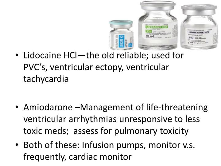 Lidocaine HCl—the old reliable; used for PVC's, ventricular ectopy, ventricular tachycardia