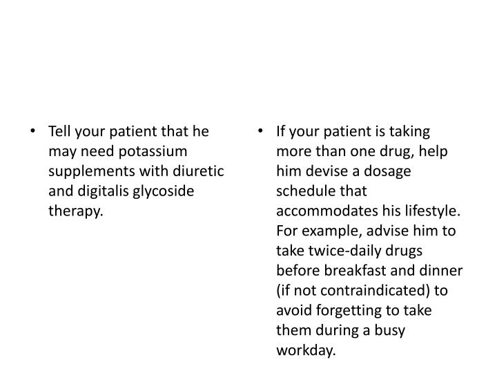 If your patient is taking more than one drug, help him devise a dosage schedule that accommodates his lifestyle. For example, advise him to take twice-daily drugs before breakfast and dinner (if not contraindicated) to avoid forgetting to take them during a busy workday.