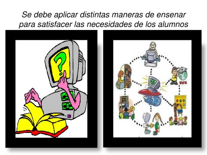Se debe aplicar distintas maneras de ensenar para satisfacer las necesidades de los alumnos