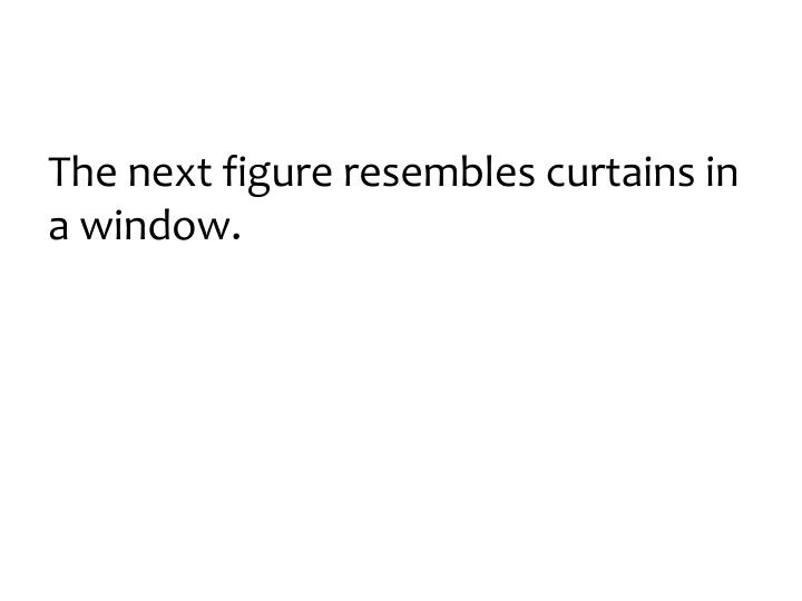 The next figure resembles curtains in a window.