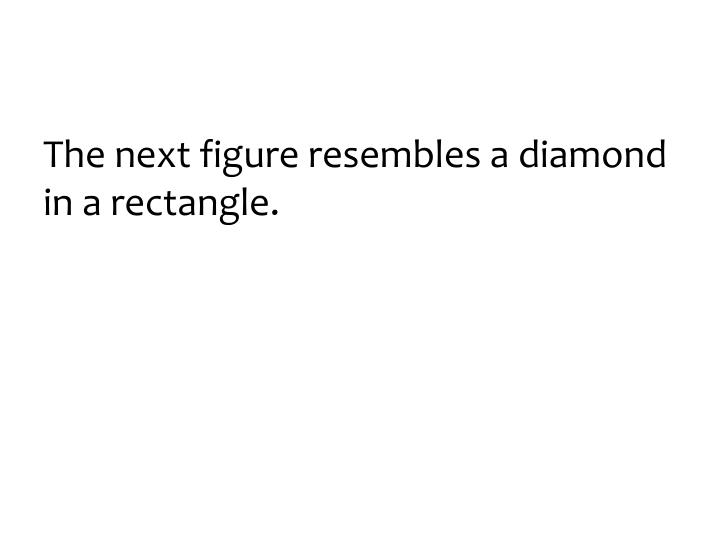The next figure resembles a diamond in a rectangle.