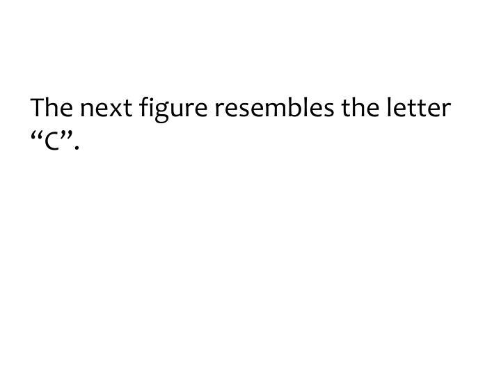 """The next figure resembles the letter """"C""""."""