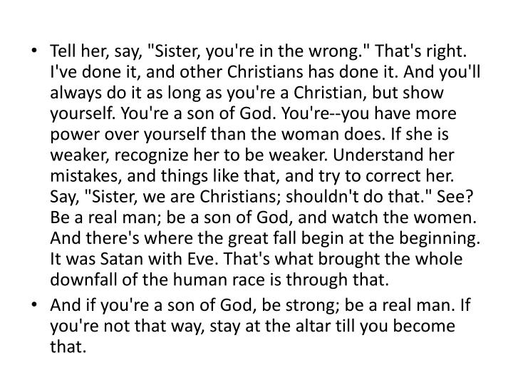 "Tell her, say, ""Sister, you're in the wrong."" That's right. I've done it, and other Christians has done it. And you'll always do it as long as you're a Christian, but show yourself. You're a son of God. You're--you have more power over yourself than the woman does. If she is weaker, recognize her to be weaker. Understand her mistakes, and things like that, and try to correct her. Say, ""Sister, we are Christians; shouldn't do that."" See? Be a real man; be a son of God, and watch the women."