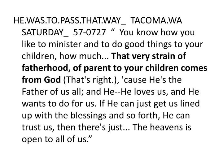 "HE.WAS.TO.PASS.THAT.WAY_  TACOMA.WA  SATURDAY_  57-0727  ""  You know how you like to minister and to do good things to your children, how much..."