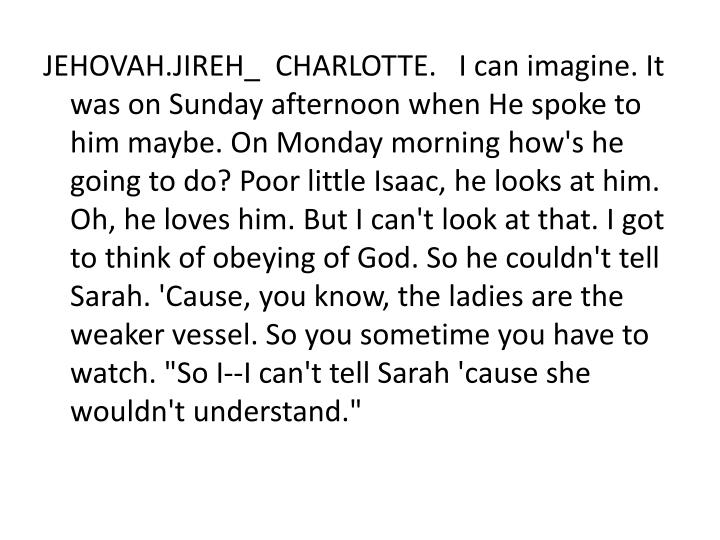 "JEHOVAH.JIREH_  CHARLOTTE.   I can imagine. It was on Sunday afternoon when He spoke to him maybe. On Monday morning how's he going to do? Poor little Isaac, he looks at him. Oh, he loves him. But I can't look at that. I got to think of obeying of God. So he couldn't tell Sarah. 'Cause, you know, the ladies are the weaker vessel. So you sometime you have to watch. ""So I--I can't tell Sarah 'cause she wouldn't understand."""