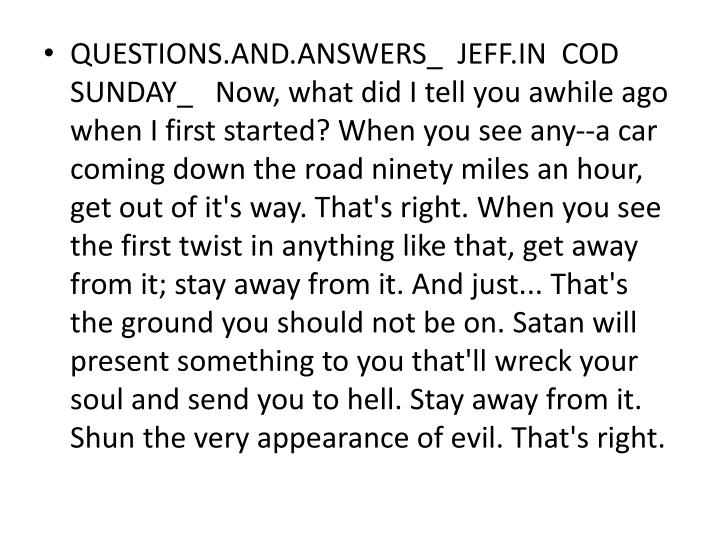 QUESTIONS.AND.ANSWERS_  JEFF.IN  COD  SUNDAY_   Now, what did I tell you awhile ago when I first started? When you see any--a car coming down the road ninety miles an hour, get out of it's way. That's right. When you see the first twist in anything like that, get away from it; stay away from it. And just... That's the ground you should not be on. Satan will present something to you that'll wreck your soul and send you to hell. Stay away from it. Shun the very appearance of evil. That's right.
