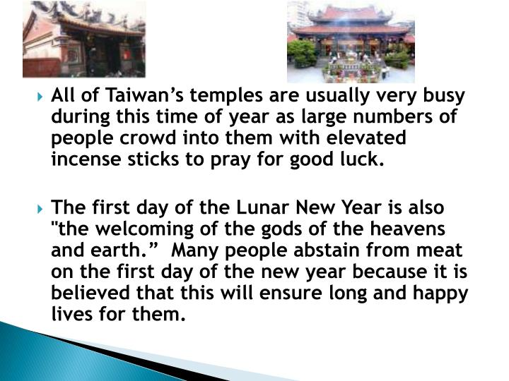 All of Taiwan's temples are usually very busy during this time of year as large numbers of people crowd into them with elevated incense sticks to pray for good luck.
