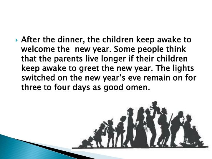 After the dinner, the children keep awake to welcome the  new year. Some people think that the parents live longer if their children keep awake to greet the new year. The lights switched on the new year's eve remain on for three to four days as good omen.