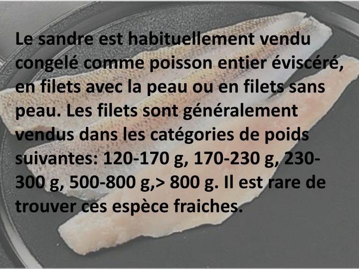 Le sandre est habituellement vendu congelé comme poisson entier éviscéré, en filets avec la peau ou en filets sans peau. Les filets sont généralement vendus dans les catégories de poids suivantes: 120-170 g, 170-230 g, 230-300 g, 500-800 g,> 800 g. Il est rare de trouver ces espèce fraiches.