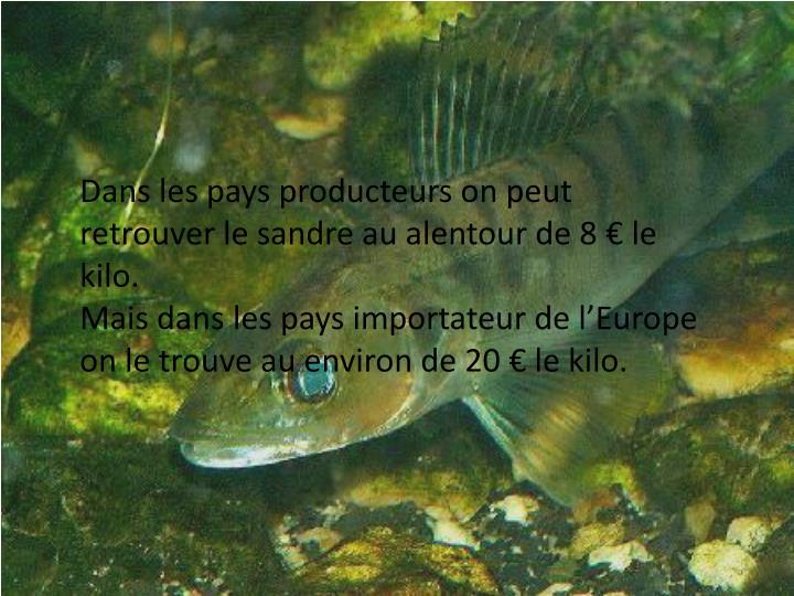 Dans les pays producteurs on peut retrouver le sandre au alentour de 8 € le kilo.
