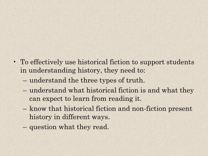 To effectively use historical fiction to support students in understanding history, they need to:
