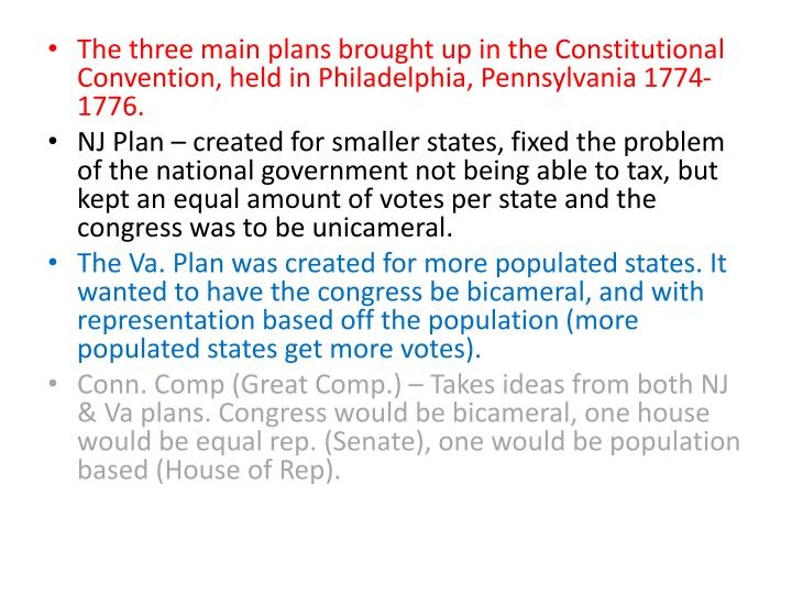 The three main plans brought up in the Constitutional Convention, held in Philadelphia, Pennsylvania 1774-1776.