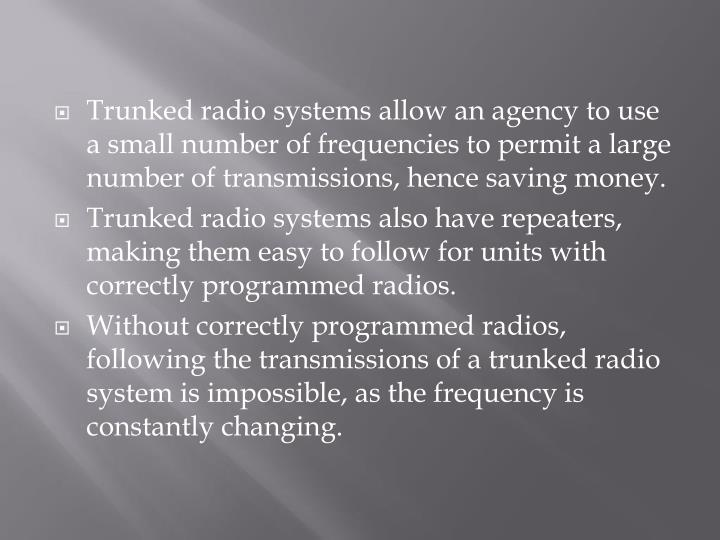 Trunked radio systems allow an agency to use a small number of frequencies to permit a large number of transmissions, hence saving money.