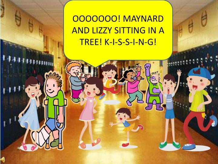 OOOOOOO! MAYNARD AND LIZZY SITTING IN A TREE! K-I-S-S-I-N-G!