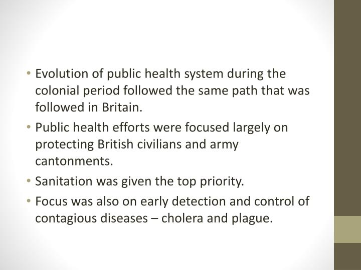 Evolution of public health system during the colonial period followed the same path that was followed in Britain.