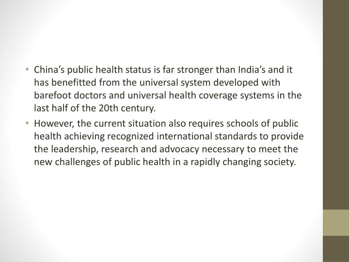 China's public health status is far stronger than India's and it has benefitted from the universal system developed with barefoot doctors and universal health coverage systems in the last half of the 20th century.