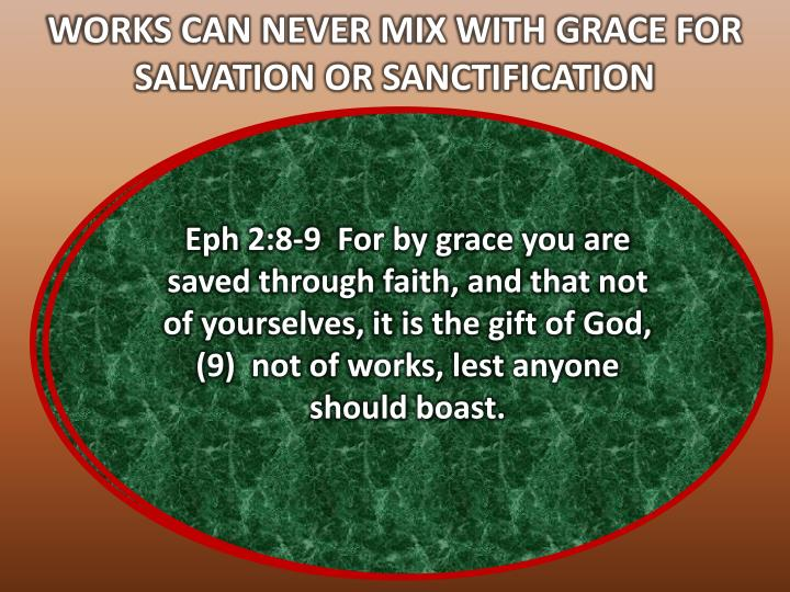 WORKS CAN NEVER MIX WITH GRACE FOR SALVATION OR SANCTIFICATION