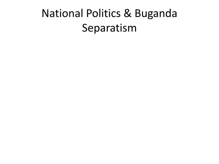 National Politics & Buganda Separatism