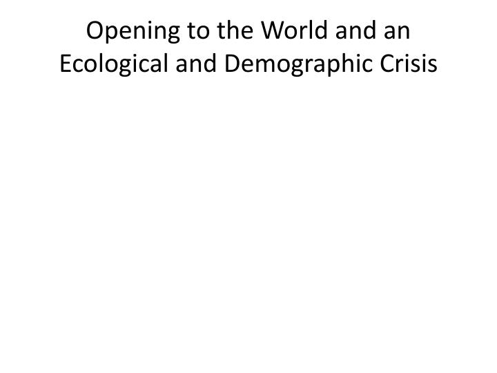 Opening to the World and an Ecological and Demographic Crisis