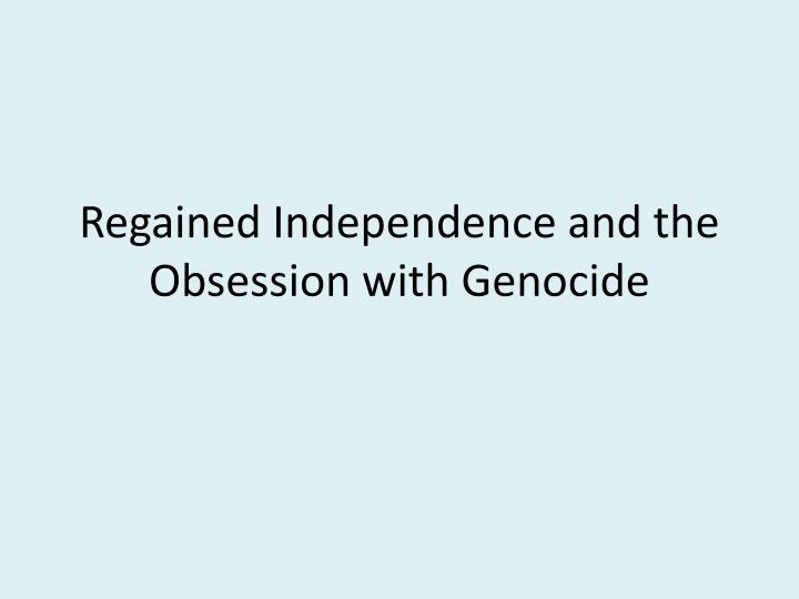 Regained Independence and the Obsession with Genocide