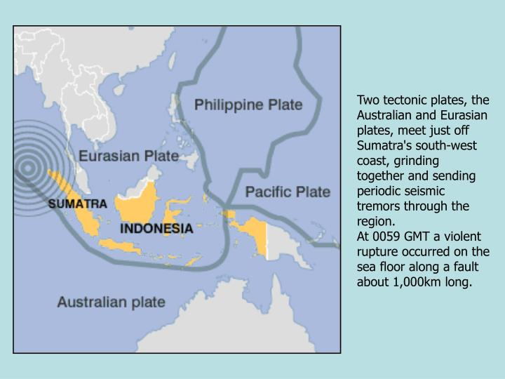 Two tectonic plates, the Australian and Eurasian plates, meet just off Sumatra's south-west coast, grinding together and sending periodic seismic tremors through the region.