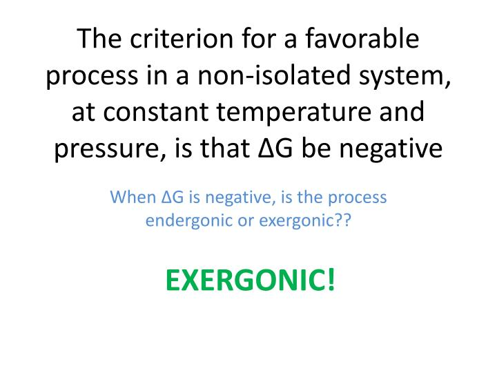 The criterion for a favorable process in a non-isolated system, at constant temperature and pressure, is that ∆G be negative