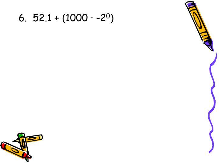 6.  52.1 + (1000 · -2