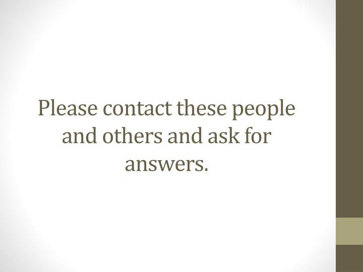Please contact these people and others and ask for answers.
