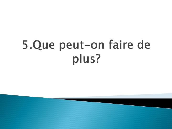 5.Que peut-on faire de plus?