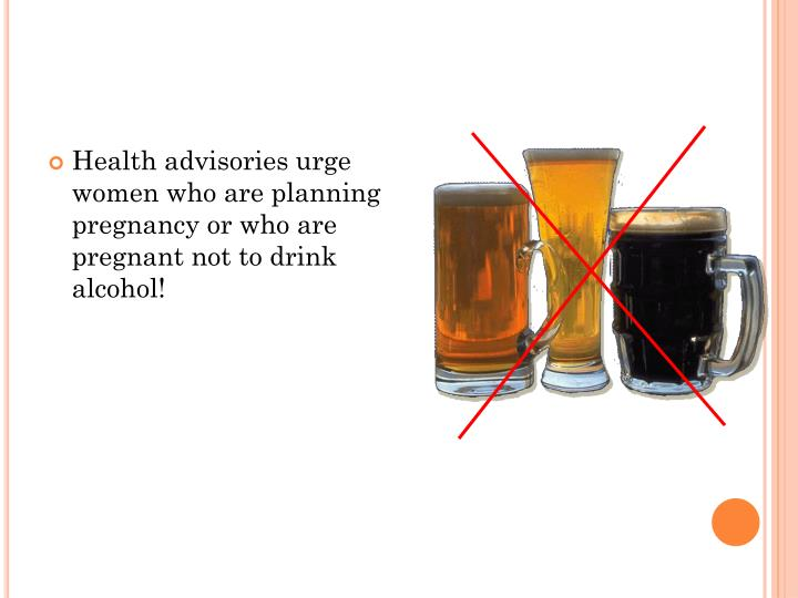 Health advisories urge women who are planning pregnancy or who are pregnant not to drink alcohol!