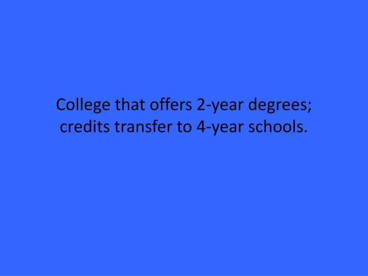 College that offers 2-year degrees; credits transfer to 4-year schools.