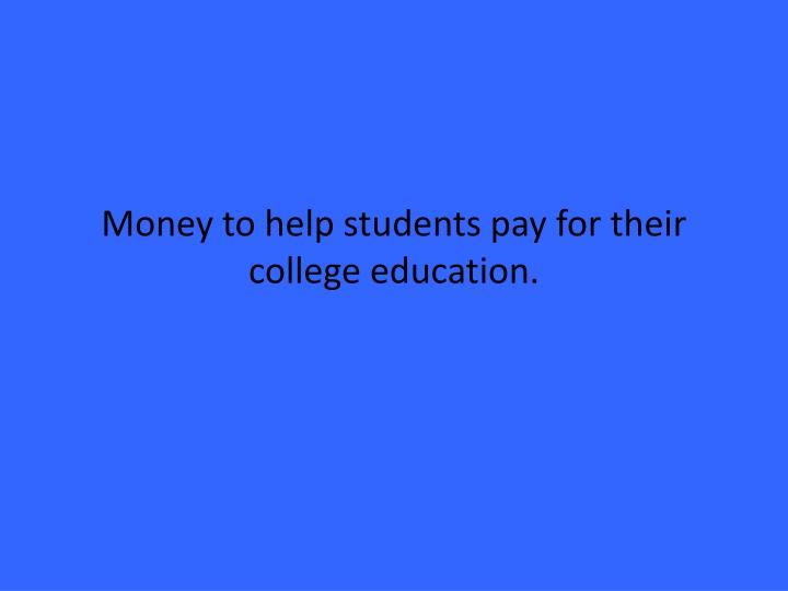 Money to help students pay for their college education.