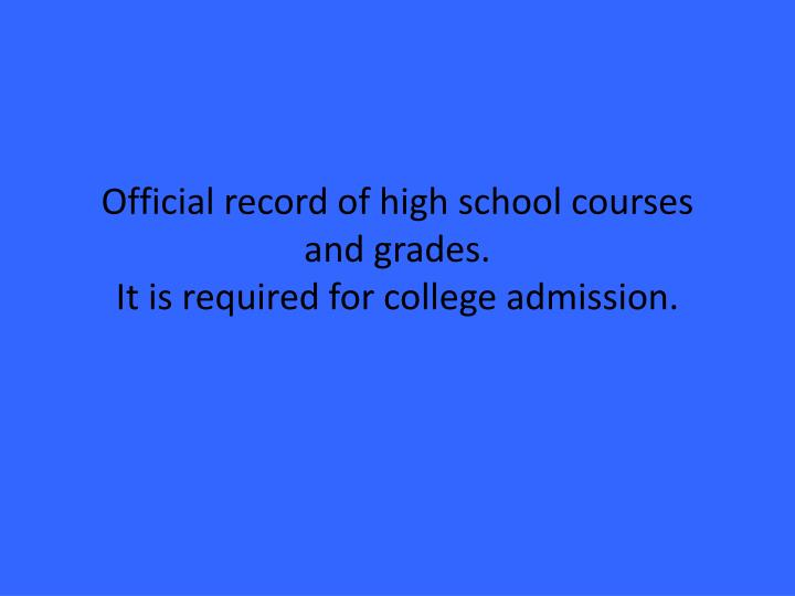 Official record of high school courses and grades.                                                   It is required for college admission.