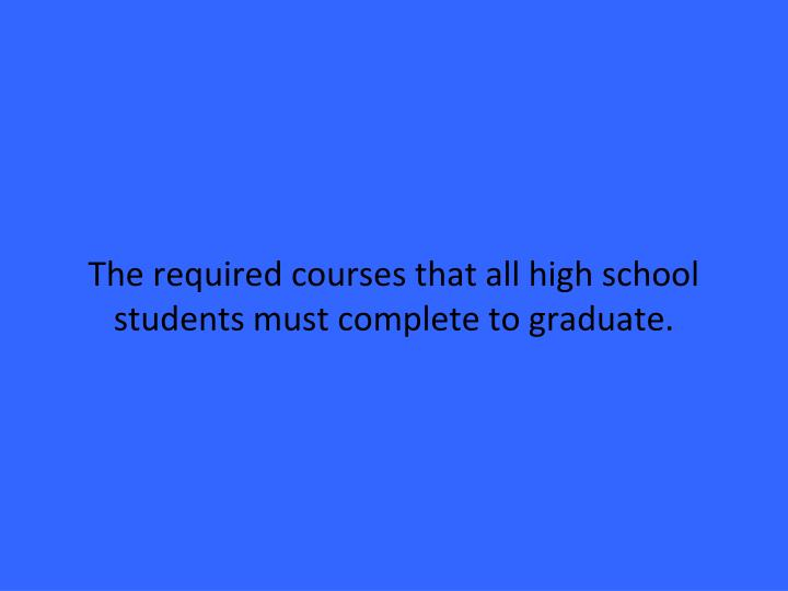 The required courses that all high school students must complete to graduate