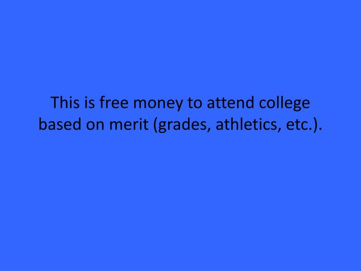 This is free money to attend college based on merit (grades, athletics, etc.).