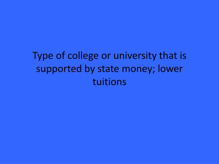 Type of college or university that is supported by state money; lower tuitions