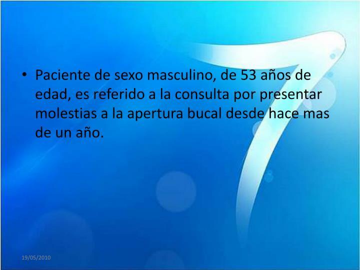 Paciente de sexo masculino, de 53 años de edad, es referido a la consulta por presentar molestias a la apertura bucal desde hace mas de un año.