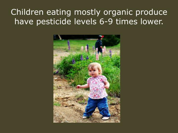 Children eating mostly organic produce have pesticide levels 6-9 times lower.