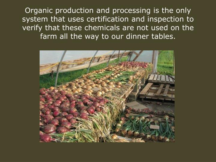 Organic production and processing is the only system that uses certification and inspection to verify that these chemicals are not used on the farm all the way to our dinner tables.