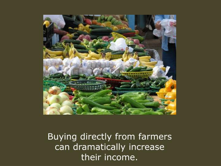 Buying directly from farmers can dramatically increase their income.